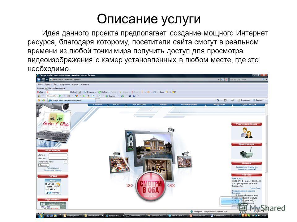 Описание услуги Идея данного проекта предполагает создание мощного Интернет ресурса, благодаря которому, посетители сайта смогут в реальном времени из любой точки мира получить доступ для просмотра видеоизображения с камер установленных в любом месте