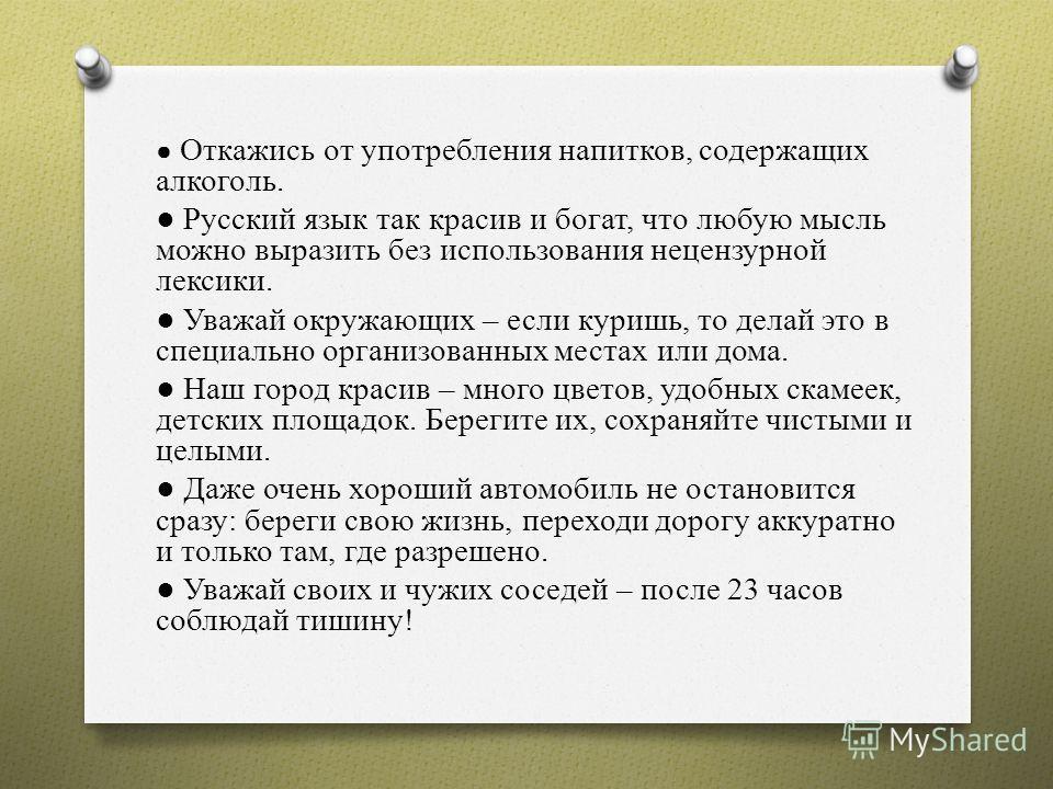 Откажись от употребления напитков, содержащих алкоголь. Русский язык так красив и богат, что любую мысль можно выразить без использования нецензурной лексики. Уважай окружающих – если куришь, то делай это в специально организованных местах или дома.