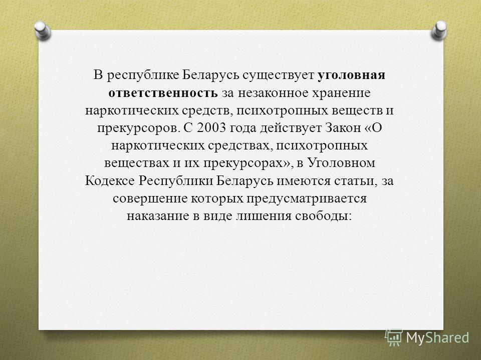 В республике Беларусь существует уголовная ответственность за незаконное хранение наркотических средств, психотропных веществ и прекурсоров. С 2003 года действует Закон «О наркотических средствах, психотропных веществах и их прекурсорах», в Уголовном