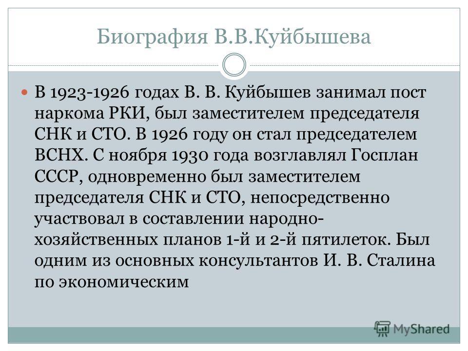 Биография В.В.Куйбышева В 1923-1926 годах В. В. Куйбышев занимал пост наркома РКИ, был заместителем председателя СНК и СТО. В 1926 году он стал председателем ВСНХ. С ноября 1930 года возглавлял Госплан СССР, одновременно был заместителем председателя