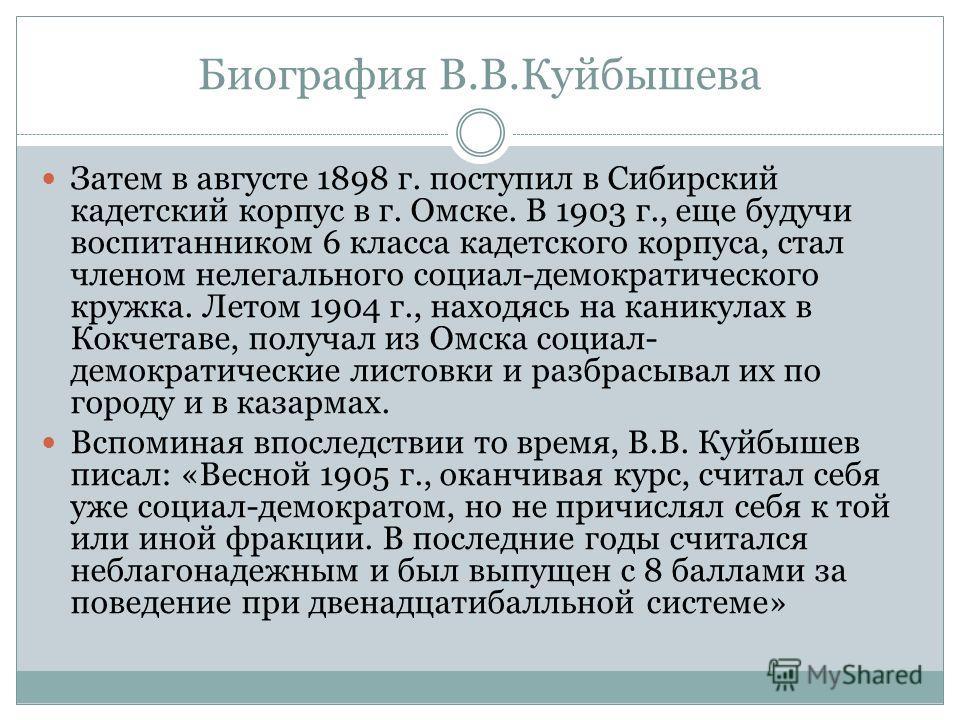 Биография В.В.Куйбышева Затем в августе 1898 г. поступил в Сибирский кадетский корпус в г. Омске. В 1903 г., еще будучи воспитанником 6 класса кадетского корпуса, стал членом нелегального социал-демократического кружка. Летом 1904 г., находясь на кан