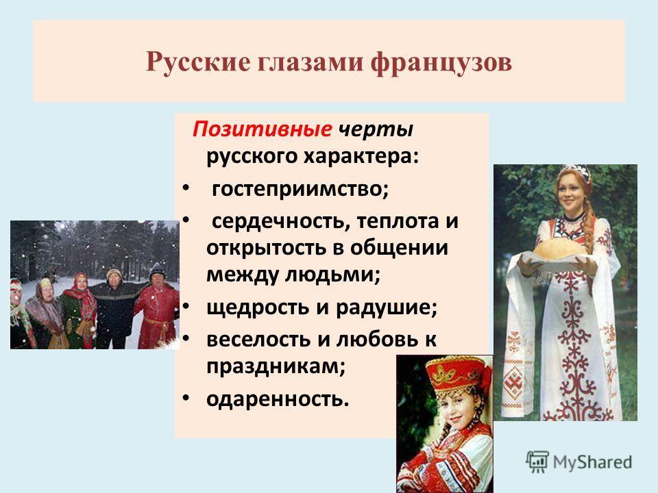 Позитивные черты русского характера: гостеприимство; сердечность, теплота и открытость в общении между людьми; щедрость и радушие; веселость и любовь к праздникам; одаренность. Русские глазами французов