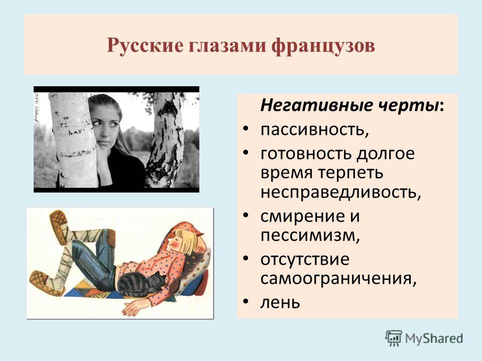Негативные черты: пассивность, готовность долгое время терпеть несправедливость, смирение и пессимизм, отсутствие самоограничения, лень Русские глазами французов