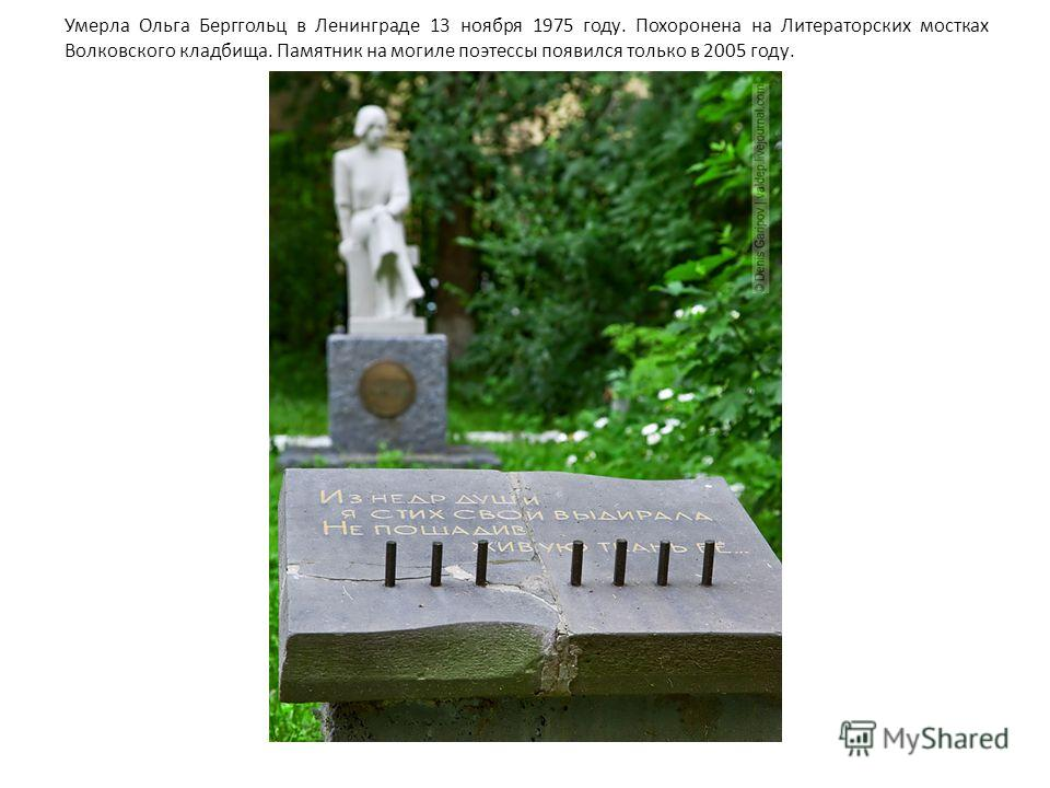 Умерла Ольга Берггольц в Ленинграде 13 ноября 1975 году. Похоронена на Литераторских мостках Волковского кладбища. Памятник на могиле поэтессы появился только в 2005 году.