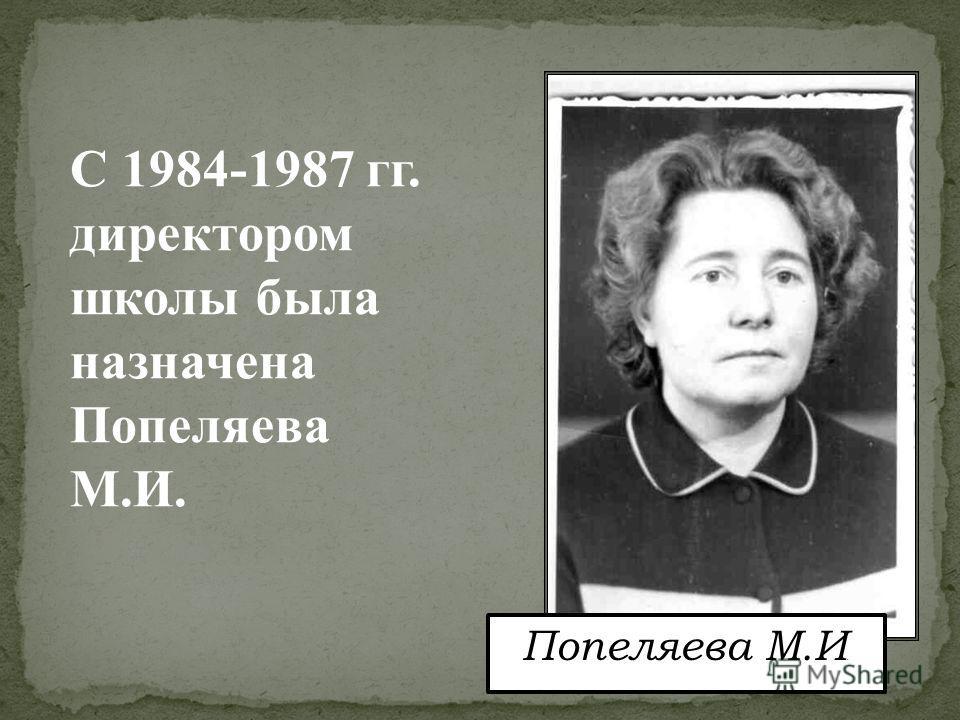 Попеляева М.И. С 1984-1987 гг. директором школы была назначена Попеляева М.И.