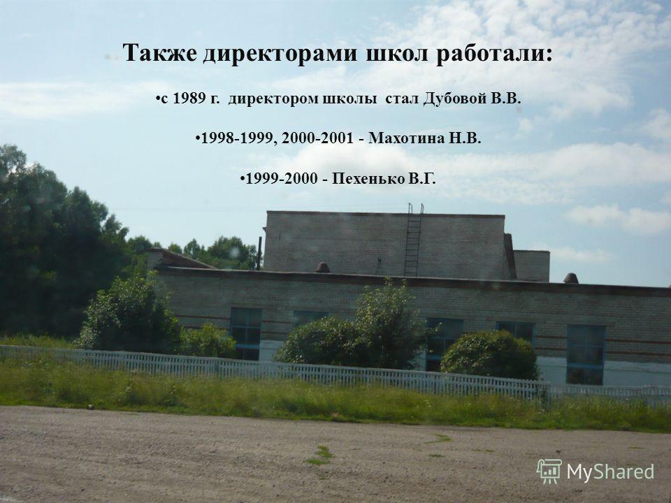 Также директорами школ работали: с 1989 г. директором школы стал Дубовой В.В. 1998-1999, 2000-2001 - Махотина Н.В. 1999-2000 - Пехенько В.Г.