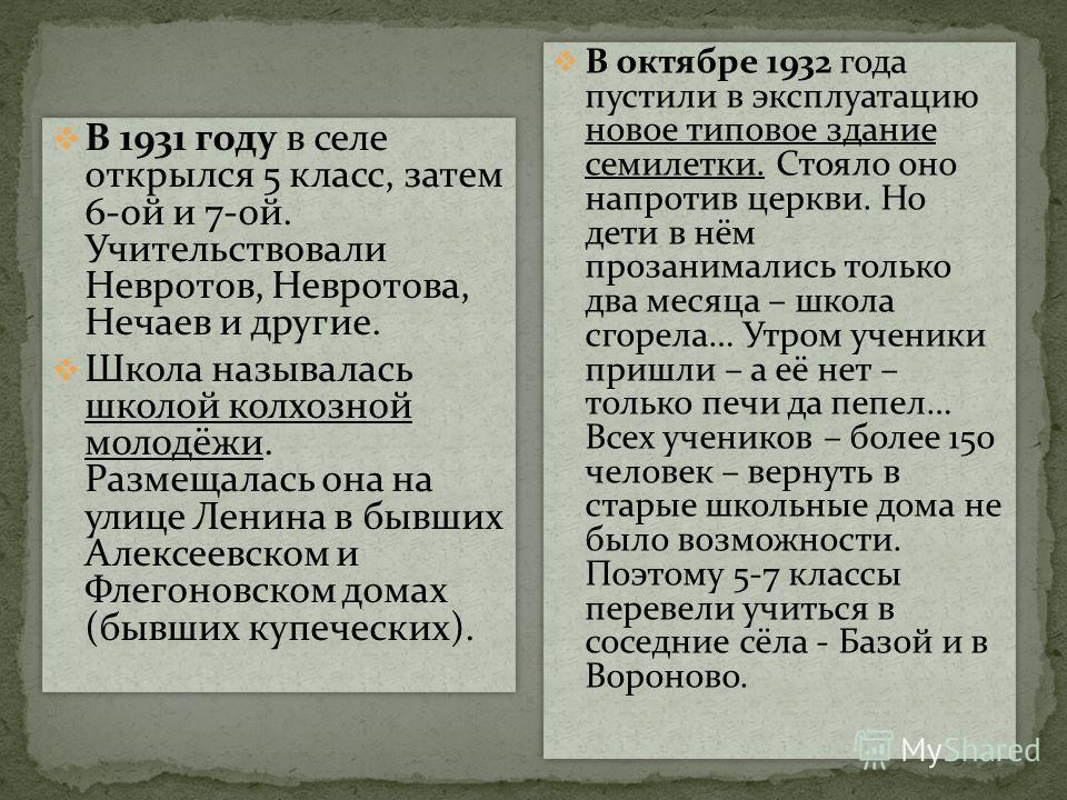 В 1931 году в селе открылся 5 класс, затем 6-ой и 7-ой. Учительствовали Невротов, Невротова, Нечаев и другие. Школа называлась школой колхозной молодёжи. Размещалась она на улице Ленина в бывших Алексеевском и Флегоновском домах (бывших купеческих).