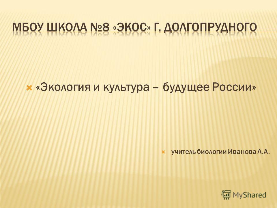 «Экология и культура – будущее России» учитель биологии Иванова Л.А.