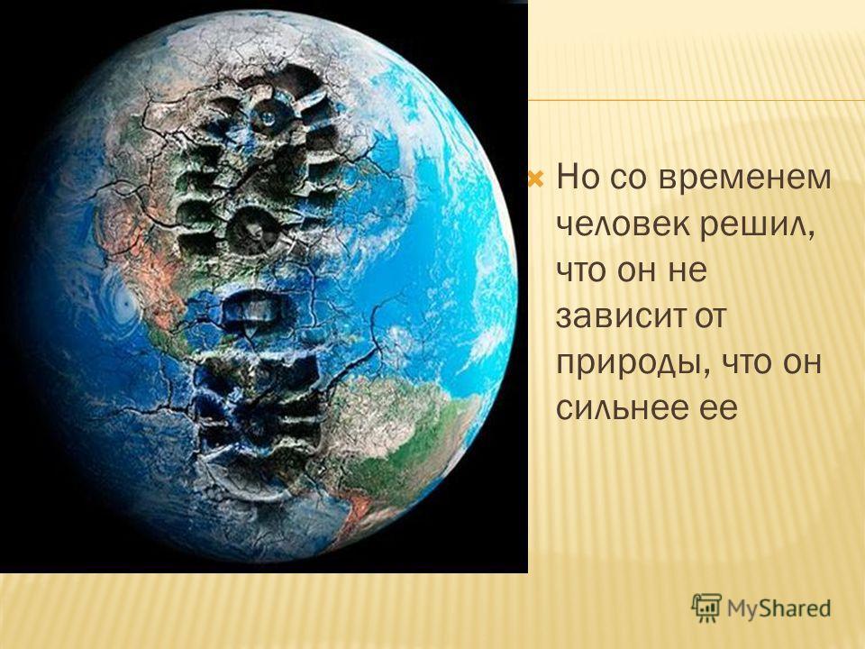 Но со временем человек решил, что он не зависит от природы, что он сильнее ее