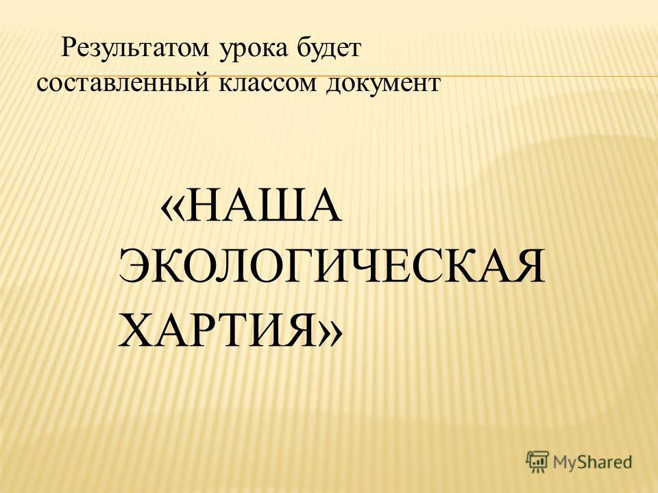 Результатом урока будет составленный классом документ « НАША ЭКОЛОГИЧЕСКАЯ ХАРТИЯ »