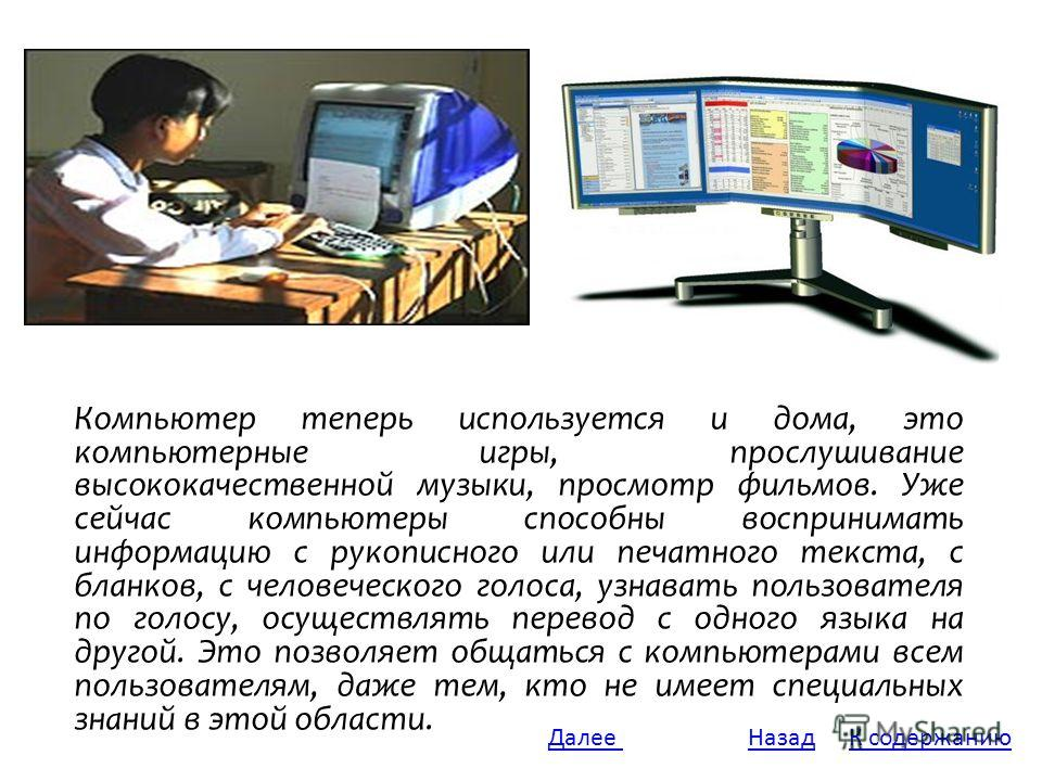 Компьютер теперь используется и дома, это компьютерные игры, прослушивание высококачественной музыки, просмотр фильмов. Уже сейчас компьютеры способны воспринимать информацию с рукописного или печатного текста, с бланков, с человеческого голоса, узна