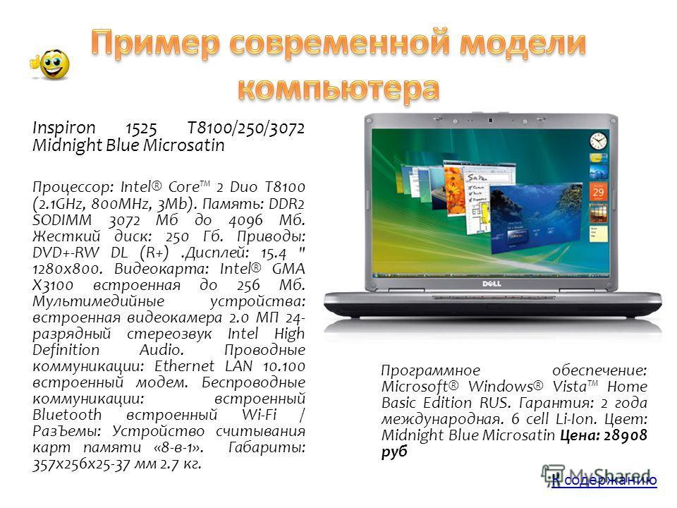 Inspiron 1525 T8100/250/3072 Midnight Blue Microsatin Процессор: Intel® Core 2 Duo T8100 (2.1GHz, 800MHz, 3Mb). Память: DDR2 SODIMM 3072 Мб до 4096 Мб. Жесткий диск: 250 Гб. Приводы: DVD+-RW DL (R+).Дисплей: 15.4