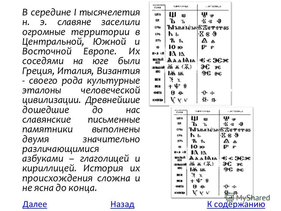 В середине I тысячелетия н. э. славяне заселили огромные территории в Центральной, Южной и Восточной Европе. Их соседями на юге были Греция, Италия, Византия - своего рода культурные эталоны человеческой цивилизации. Древнейшие дошедшие до нас славян