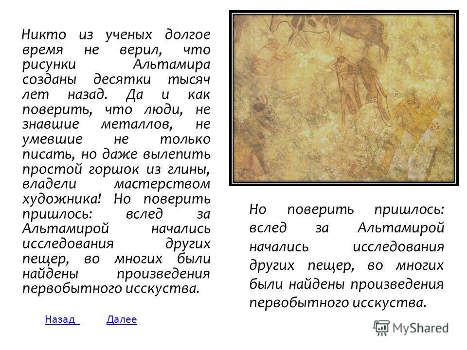 Но поверить пришлось: вслед за Альтамирой начались исследования других пещер, во многих были найдены произведения первобытного искусства. Никто из ученых долгое время не верил, что рисунки Альтамира созданы десятки тысяч лет назад. Да и как поверить,