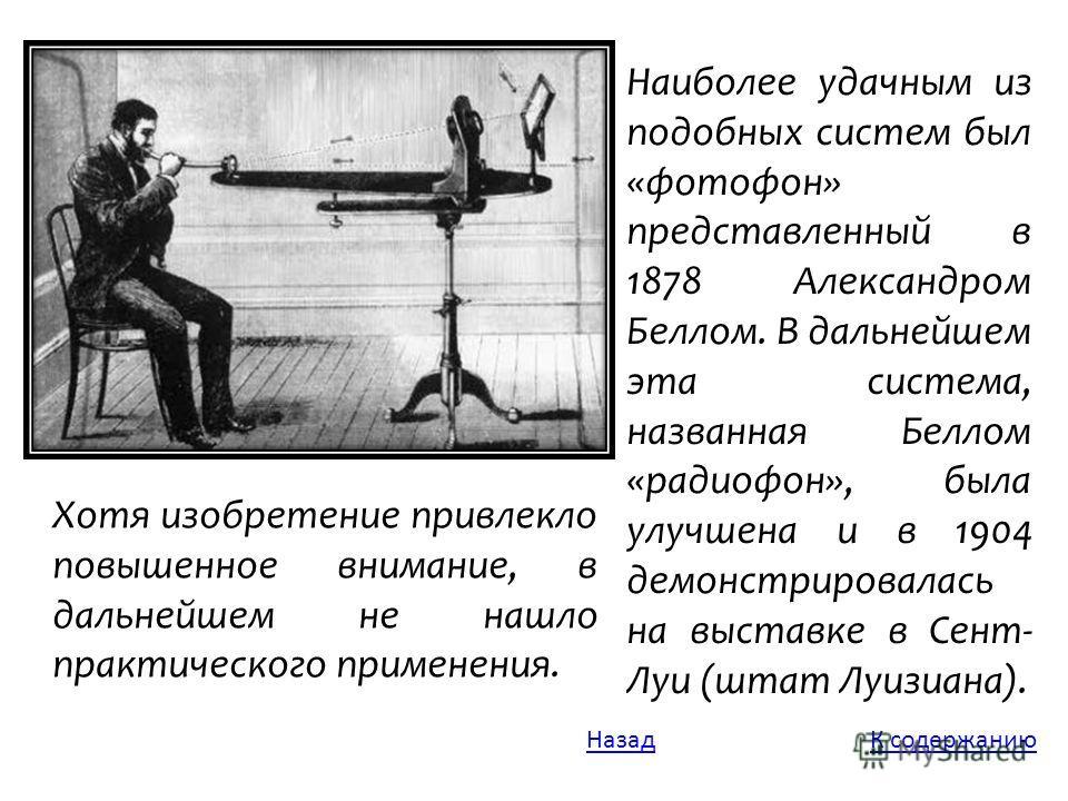 Хотя изобретение привлекло повышенное внимание, в дальнейшем не нашло практического применения. Наиболее удачным из подобных систем был «фотофон» представленный в 1878 Александром Беллом. В дальнейшем эта система, названная Беллом «радиофон», была ул