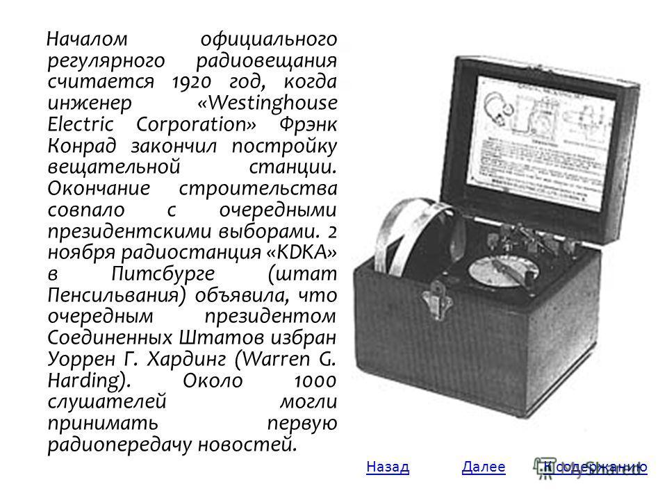 Началом официального регулярного радиовещания считается 1920 год, когда инженер «Westinghouse Electric Corporation» Фрэнк Конрад закончил постройку вещательной станции. Окончание строительства совпало с очередными президентскими выборами. 2 ноября ра
