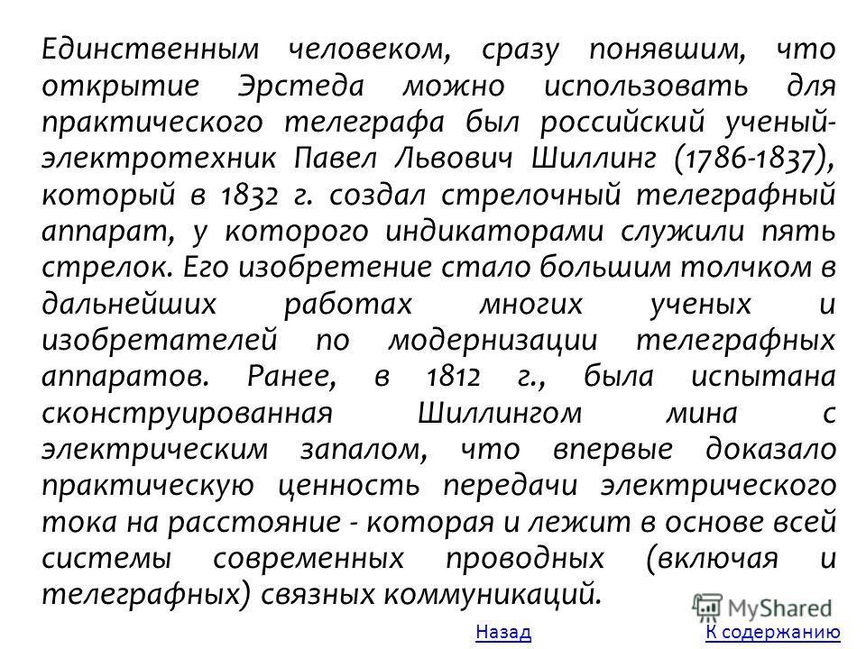 Единственным человеком, сразу понявшим, что открытие Эрстеда можно использовать для практического телеграфа был российский ученый- электротехник Павел Львович Шиллинг (1786-1837), который в 1832 г. создал стрелочный телеграфный аппарат, у которого ин