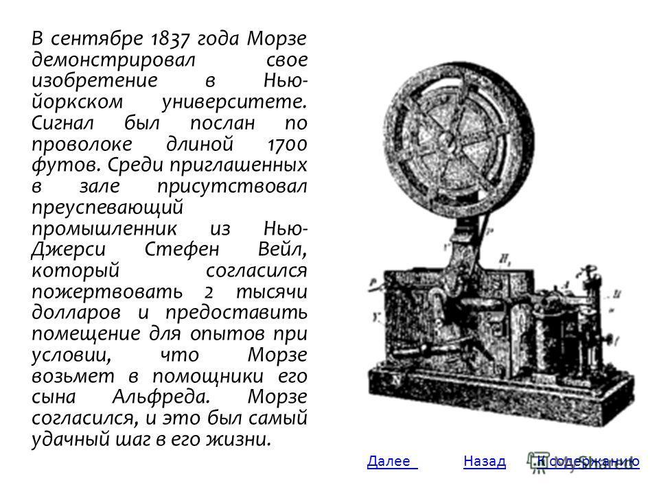 В сентябре 1837 года Морзе демонстрировал свое изобретение в Нью- йоркском университете. Сигнал был послан по проволоке длиной 1700 футов. Среди приглашенных в зале присутствовал преуспевающий промышленник из Нью- Джерси Стефен Вейл, который согласил