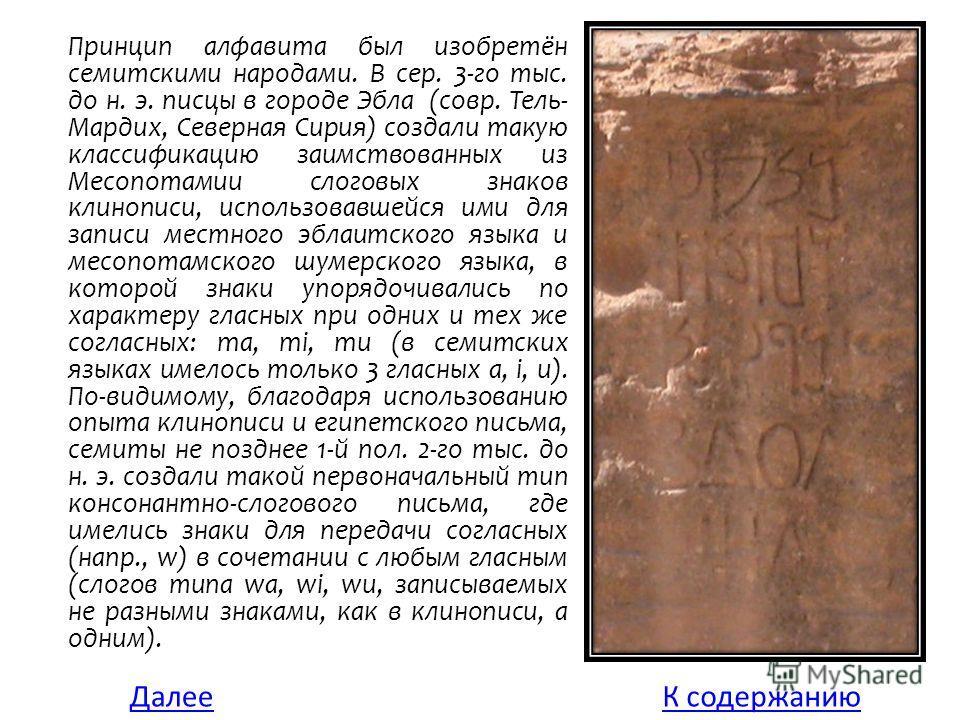 Принцип алфавита был изобретён семитскими народами. В сер. 3-го тыс. до н. э. писцы в городе Эбла (совр. Тель- Мардих, Северная Сирия) создали такую классификацию заимствованных из Месопотамии слоговых знаков клинописи, использовавшейся ими для запис