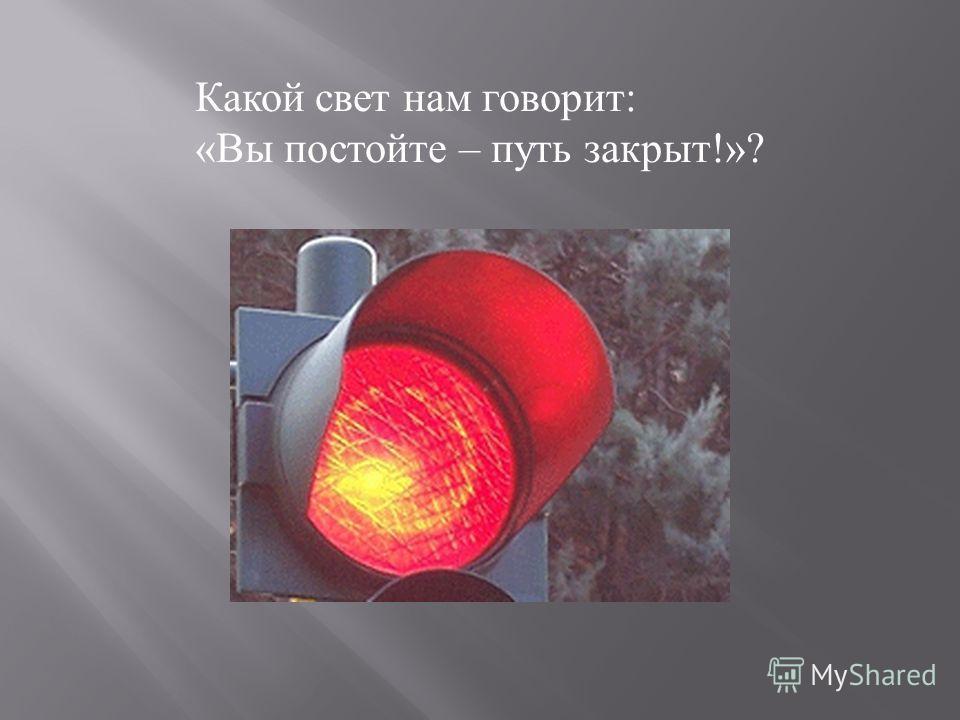 Какой свет нам говорит : « Вы постойте – путь закрыт !»?