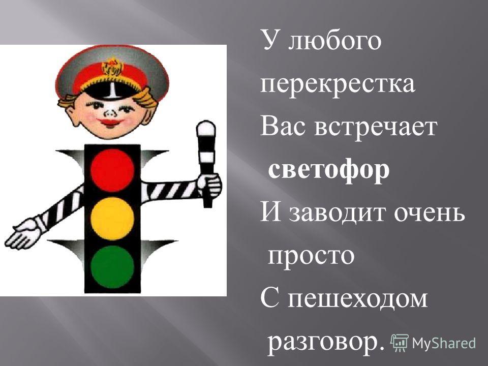 У любого перекрестка Вас встречает светофор И заводит очень просто С пешеходом разговор.