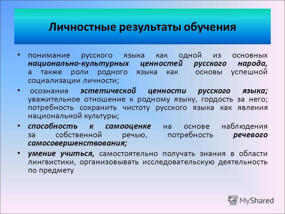 Личностные результаты обучения понимание русского языка как одной из основных национально-культурных ценностей русского народа, а также роли родного языка как основы успешной социализации личности; осознание эстетической ценности русского языка; уваж