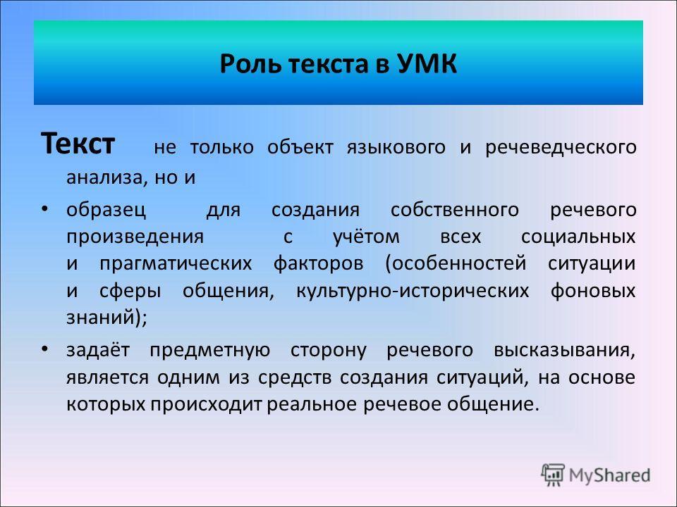Роль текста в УМК Текст не только объект языкового и речеведческого анализа, но и образец для создания собственного речевого произведения с учётом всех социальных и прагматических факторов (особенностей ситуации и сферы общения, культурно-исторически