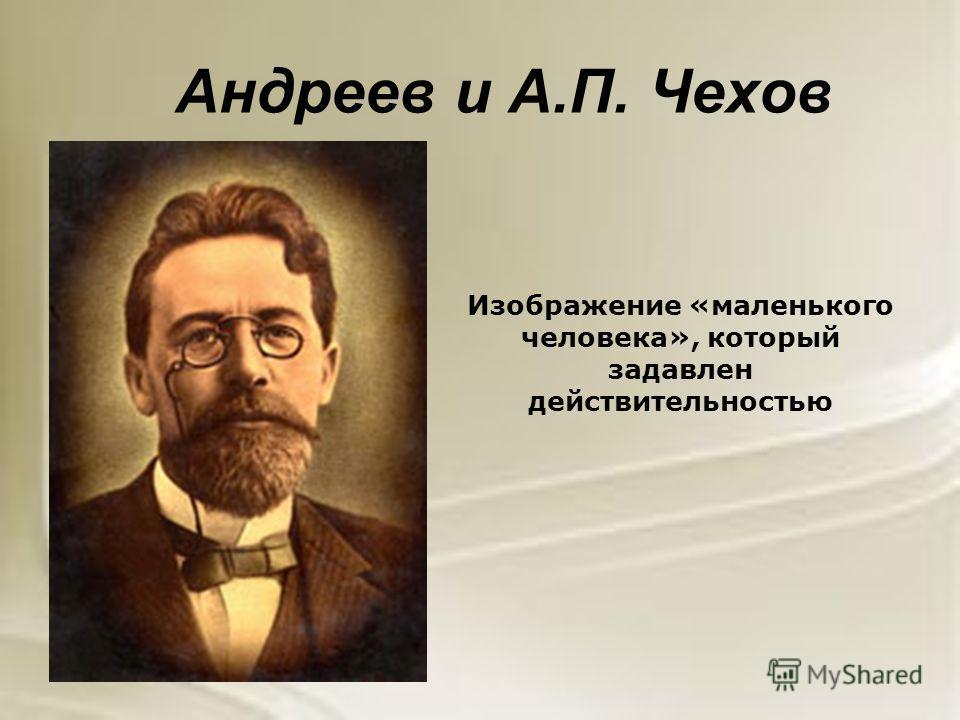 Андреев и А.П. Чехов Изображение «маленького человека», который задавлен действительностью