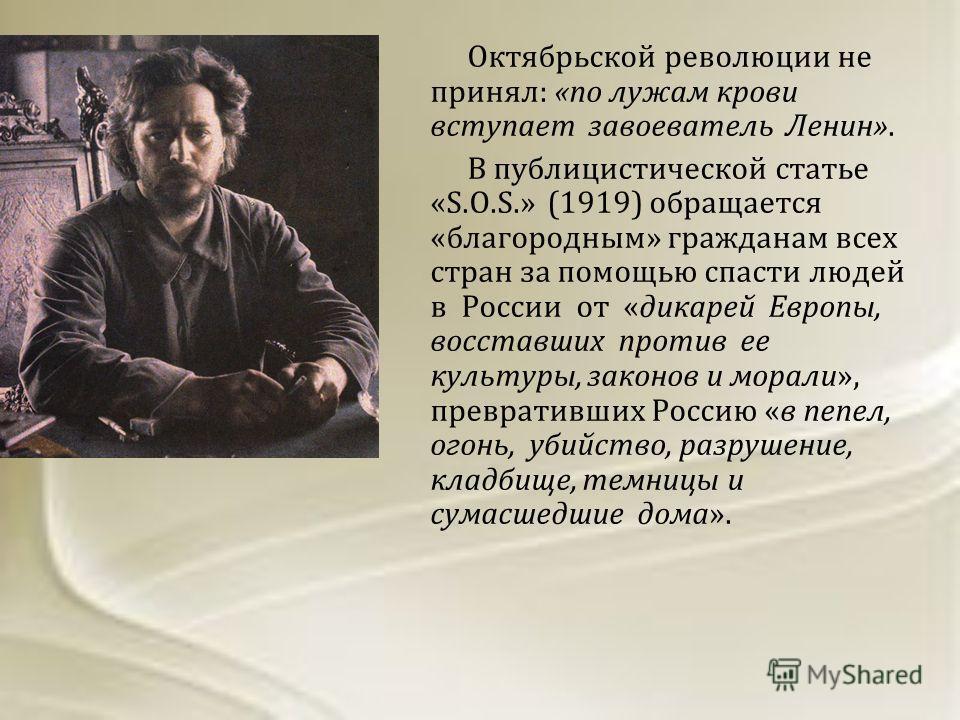 Октябрьской революции не принял: «по лужам крови вступает завоеватель Ленин». В публицистической статье «S.O.S.» (1919) обращается «благородным» гражданам всех стран за помощью спасти людей в России от «дикарей Европы, восставших против ее культуры,