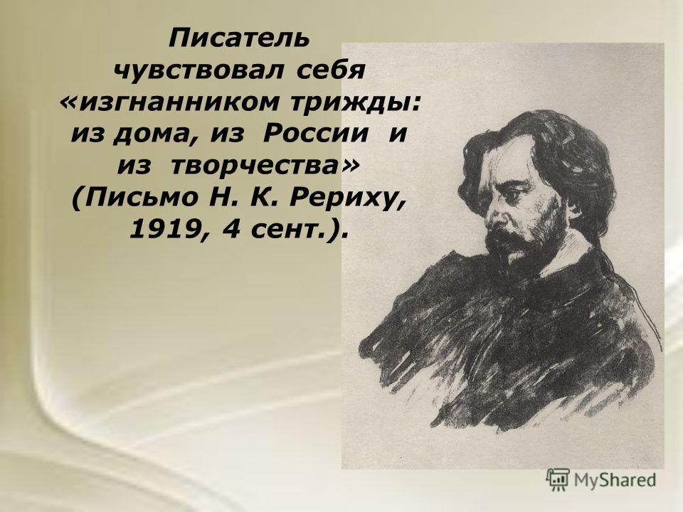Писатель чувствовал себя «изгнанником трижды: из дома, из России и из творчества» (Письмо Н. К. Рериху, 1919, 4 сент.).