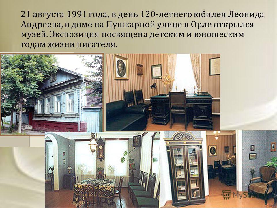 21 августа 1991 года, в день 120-летнего юбилея Леонида Андреева, в доме на Пушкарной улице в Орле открылся музей. Экспозиция посвящена детским и юношеским годам жизни писателя.