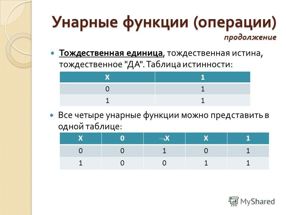 Унарные функции ( операции ) продолжение Тождественная единица, тождественная истина, тождественное  ДА . Таблица истинности : Все четыре унарные функции можно представить в одной таблице : X1 01 11 X0 X X1 00101 10011