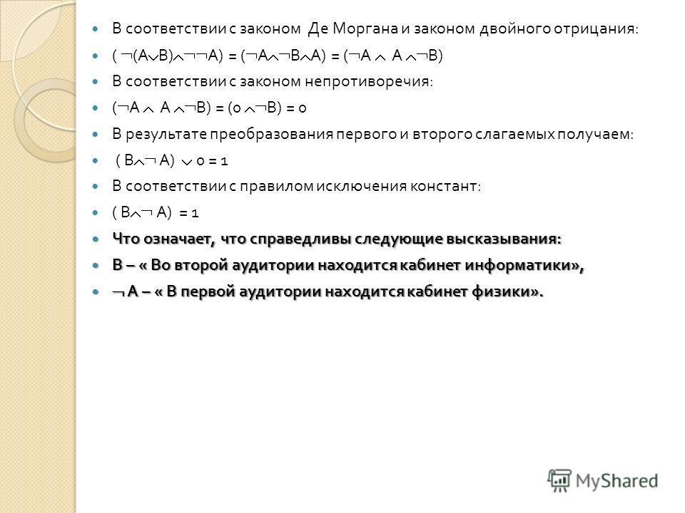 В соответствии с законом Де Моргана и законом двойного отрицания : ( ( А В ) А ) = ( А В А ) = ( А А В ) В соответствии с законом непротиворечия : ( А А В ) = (0 В ) = 0 В результате преобразования первого и второго слагаемых получаем : ( В А ) 0 = 1