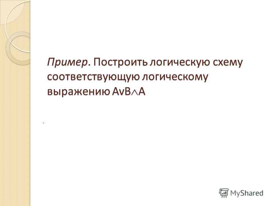 Пример. Построить логическую схему соответствующую логическому выражению AvB A.