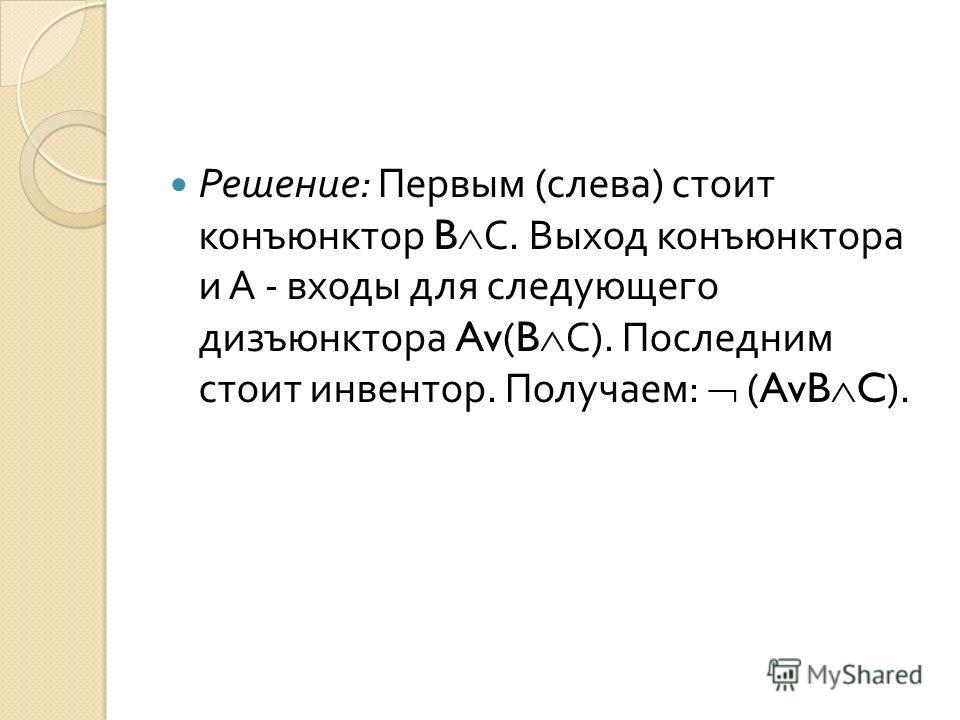 Решение : Первым ( слева ) стоит конъюнктор B С. Выход конъюнктора и А - входы для следующего дизъюнктора Av(B С ). Последним стоит инвентор. Получаем : (AvB C).