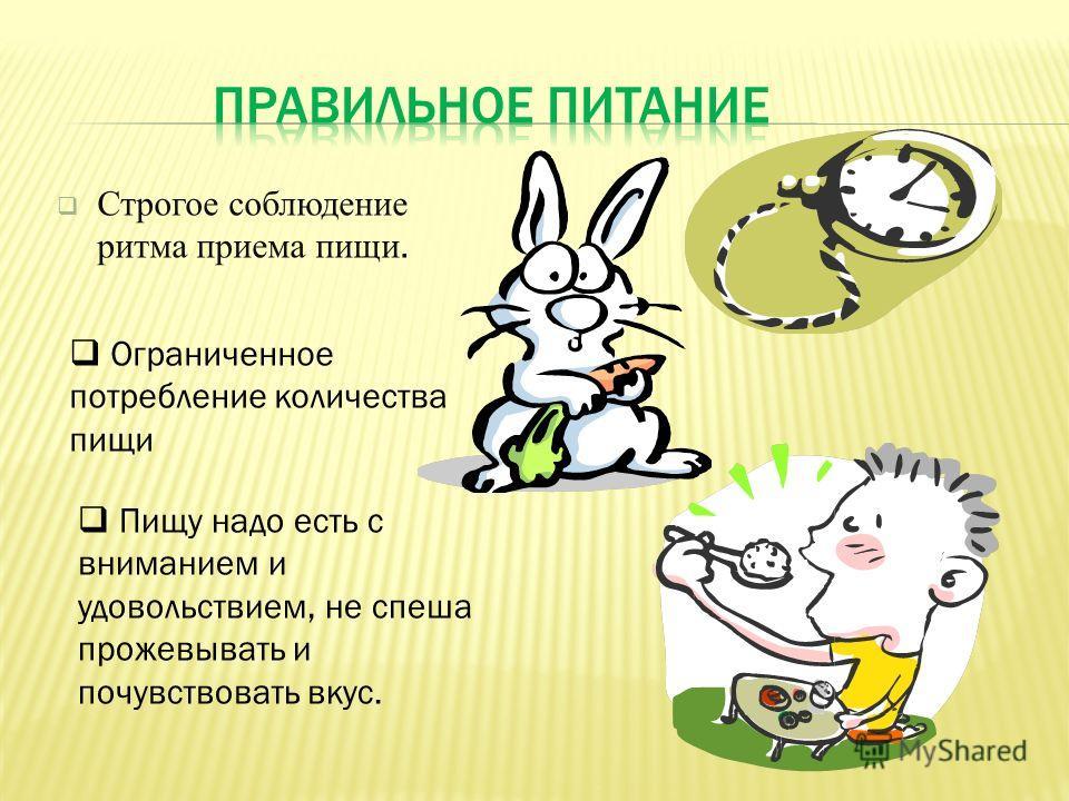 Строгое соблюдение ритма приема пищи. Ограниченное потребление количества пищи Пищу надо есть с вниманием и удовольствием, не спеша прожевывать и почувствовать вкус.