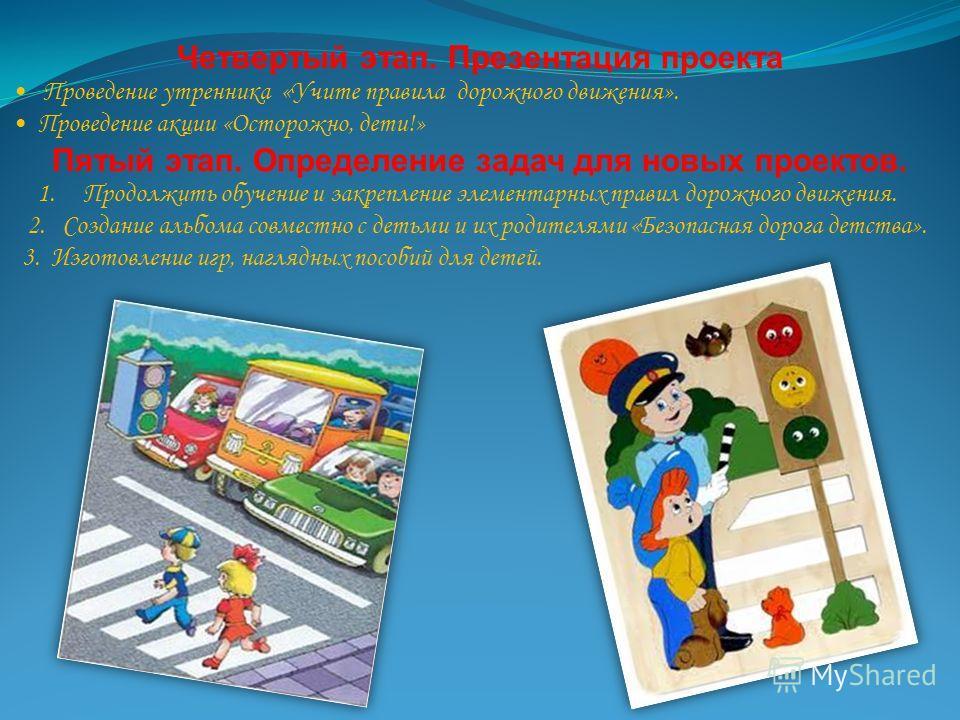 Четвертый этап. Презентация проекта Проведение утренника «Учите правила дорожного движения». Проведение акции «Осторожно, дети!» Пятый этап. Определение задач для новых проектов. 1. Продолжить обучение и закрепление элементарных правил дорожного движ