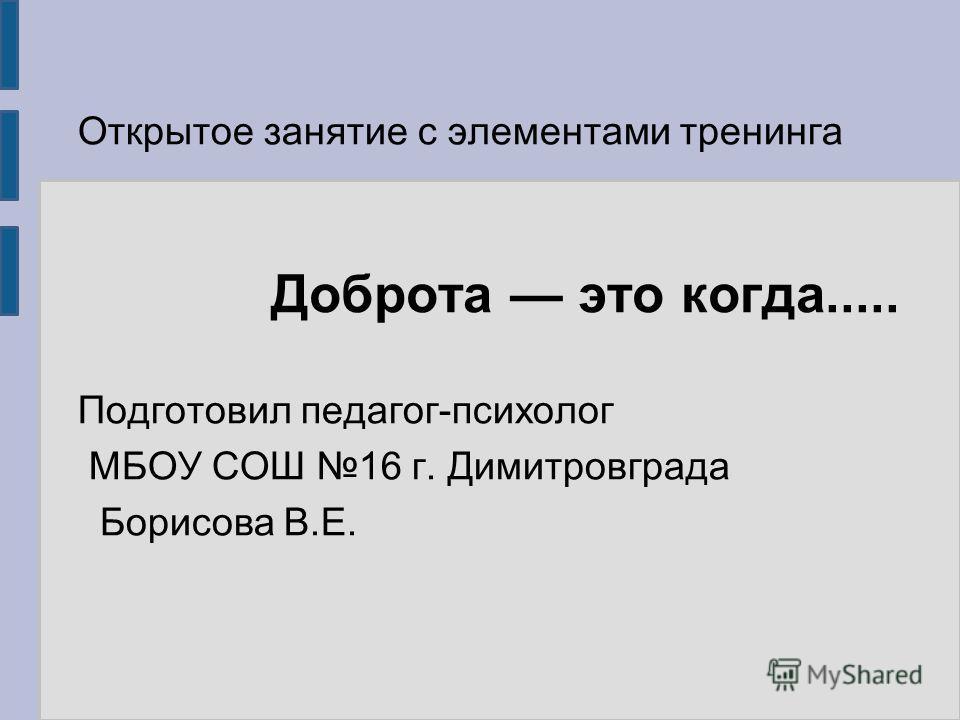 Доброта это когда..... Открытое занятие с элементами тренинга Подготовил педагог-психолог МБОУ СОШ 16 г. Димитровграда Борисова В.Е.