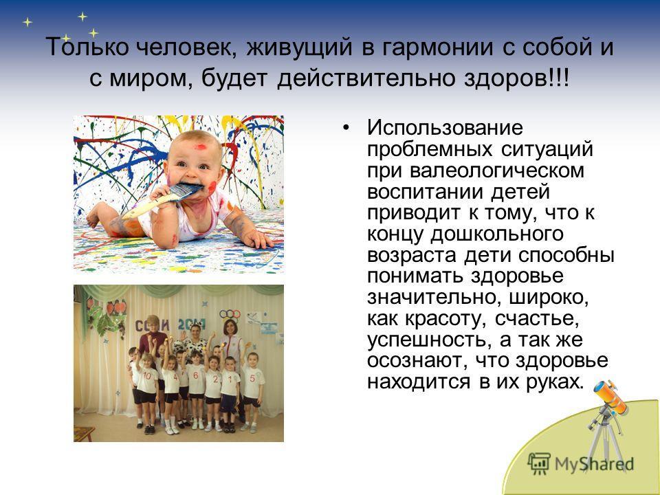 Только человек, живущий в гармонии с собой и с миром, будет действительно здоров!!! Использование проблемных ситуаций при валеологическом воспитании детей приводит к тому, что к концу дошкольного возраста дети способны понимать здоровье значительно,