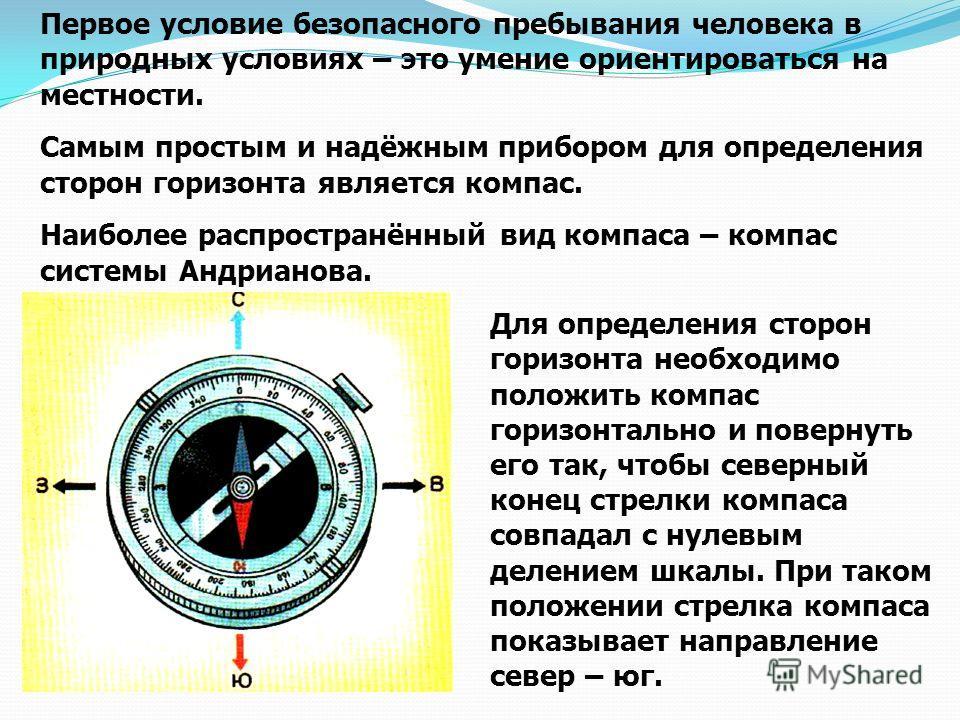 Первое условие безопасного пребывания человека в природных условиях – это умение ориентироваться на местности. Самым простым и надёжным прибором для определения сторон горизонта является компас. Наиболее распространённый вид компаса – компас системы