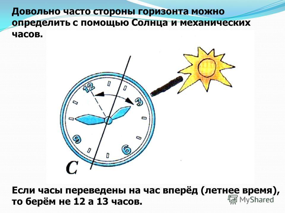 Довольно часто стороны горизонта можно определить с помощью Солнца и механических часов. Если часы переведены на час вперёд (летнее время), то берём не 12 а 13 часов.