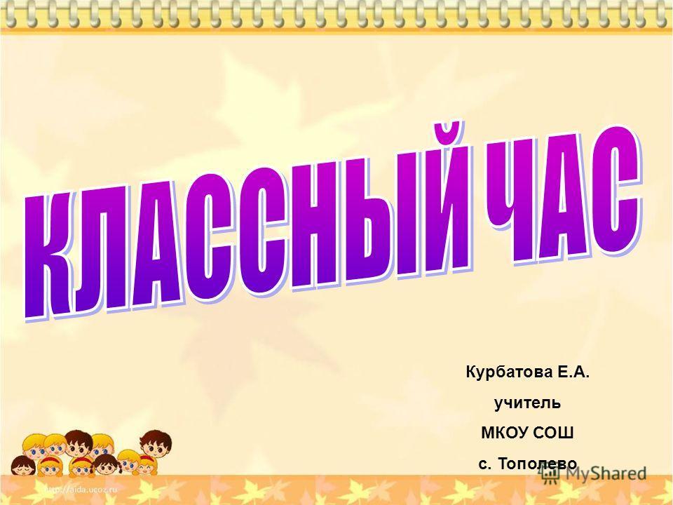 Курбатова Е.А. учитель МКОУ СОШ с. Тополево