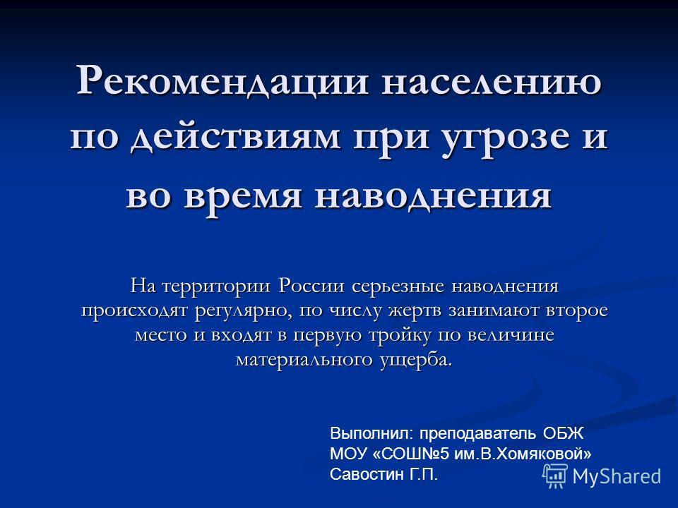 Рекомендации населению по действиям при угрозе и во время наводнения На территории России серьезные наводнения происходят регулярно, по числу жертв занимают второе место и входят в первую тройку по величине материального ущерба. Выполнил: преподавате