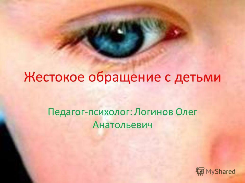 Жестокое обращение с детьми Педагог-психолог: Логинов Олег Анатольевич
