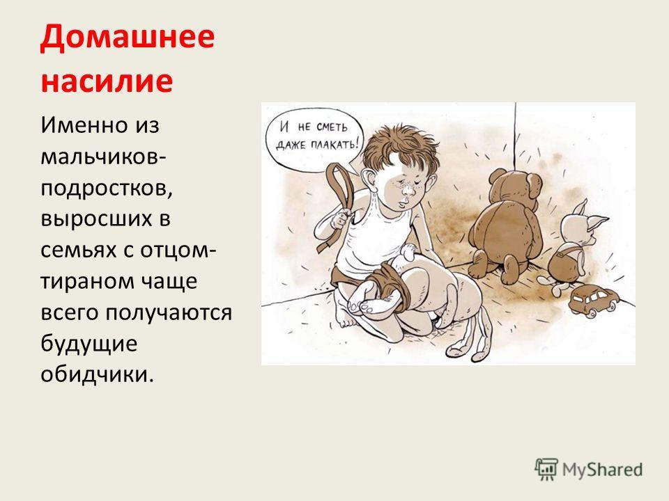 Домашнее насилие Именно из мальчиков- подростков, выросших в семьях с отцом- тираном чаще всего получаются будущие обидчики.