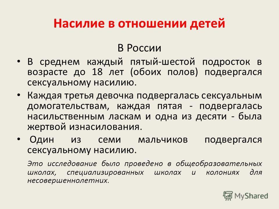 В России В среднем каждый пятый-шестой подросток в возрасте до 18 лет (обоих полов) подвергался сексуальному насилию. Каждая третья девочка подвергалась сексуальным домогательствам, каждая пятая - подвергалась насильственным ласкам и одна из десяти -