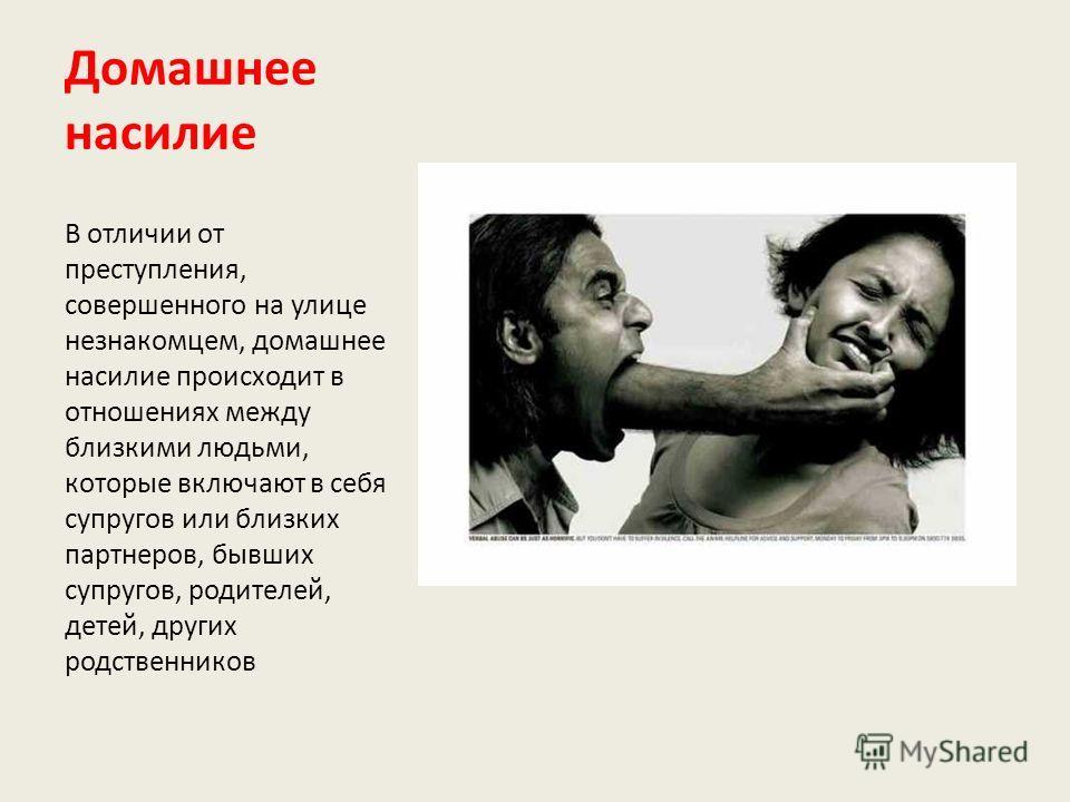 Домашнее насилие В отличии от преступления, совершенного на улице незнакомцем, домашнее насилие происходит в отношениях между близкими людьми, которые включают в себя супругов или близких партнеров, бывших супругов, родителей, детей, других родственн