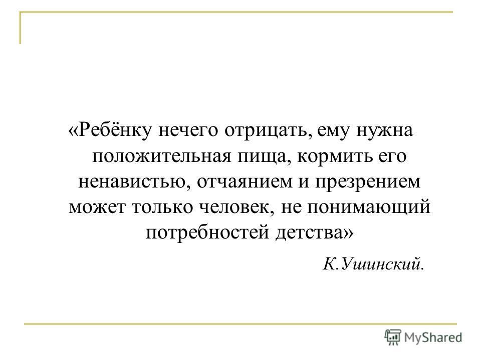 «Ребёнку нечего отрицать, ему нужна положительная пища, кормить его ненавистью, отчаянием и презрением может только человек, не понимающий потребностей детства» К.Ушинский.