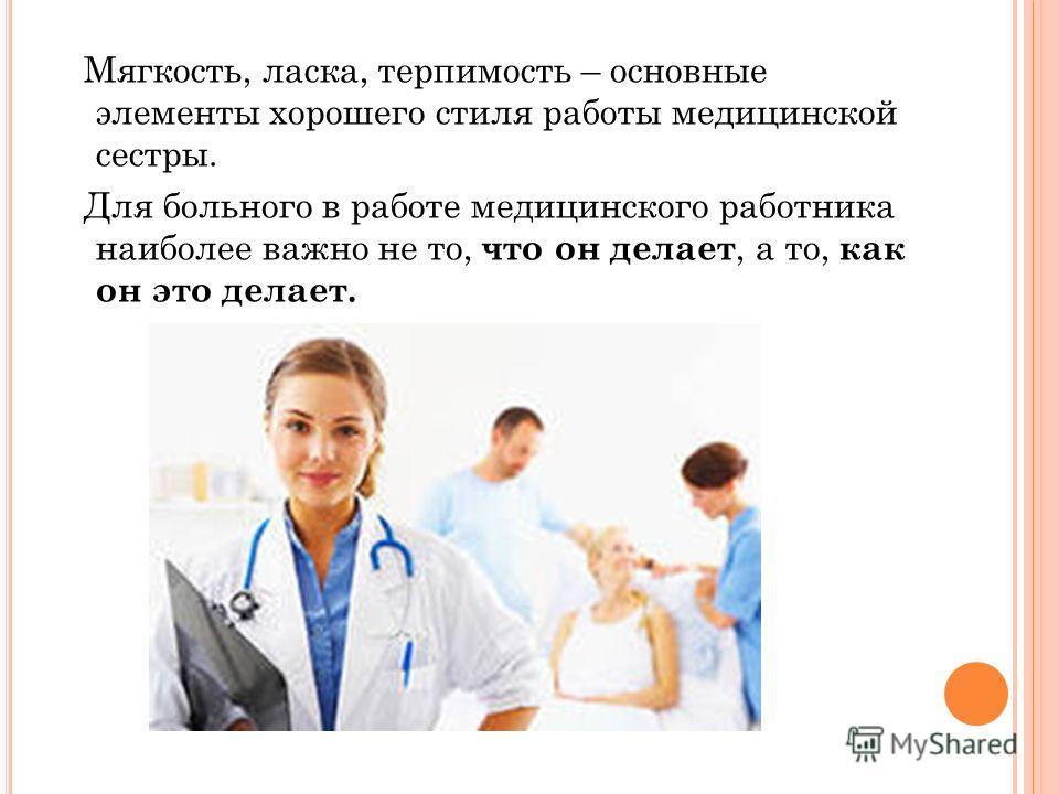 Мягкость, ласка, терпимость – основные элементы хорошего стиля работы медицинской сестры. Для больного в работе медицинского работника наиболее важно не то, что он делает, а то, как он это делает.