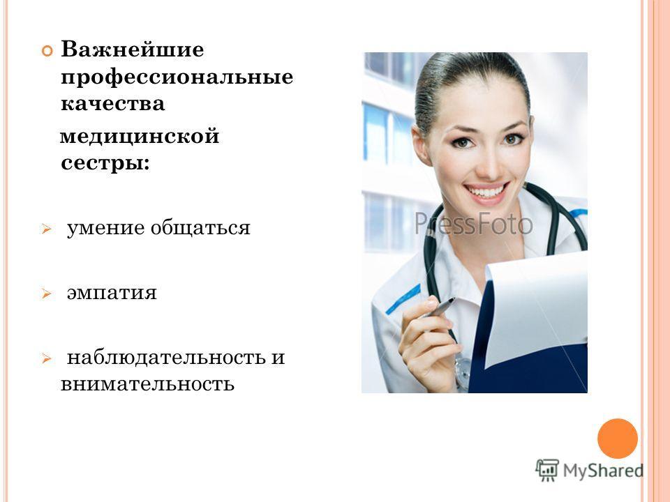 Важнейшие профессиональные качества медицинской сестры: умение общаться эмпатия наблюдательность и внимательность